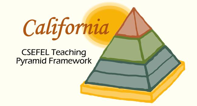 California CSEFEL Teaching Pyramid Framework. Link to CA CSEFEL page.